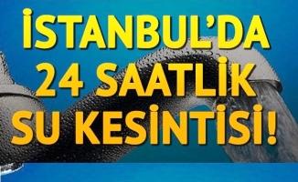 İstanbul'da 24 saatlik su kesintisi!